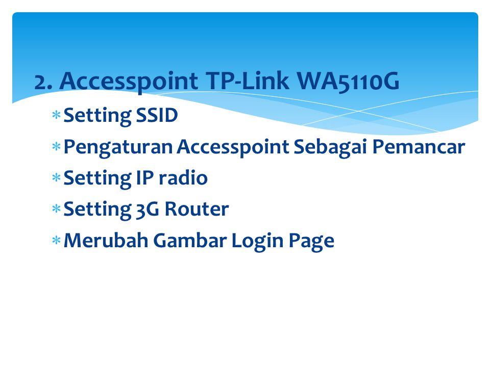 2. Accesspoint TP-Link WA5110G  Setting SSID  Pengaturan Accesspoint Sebagai Pemancar  Setting IP radio  Setting 3G Router  Merubah Gambar Login