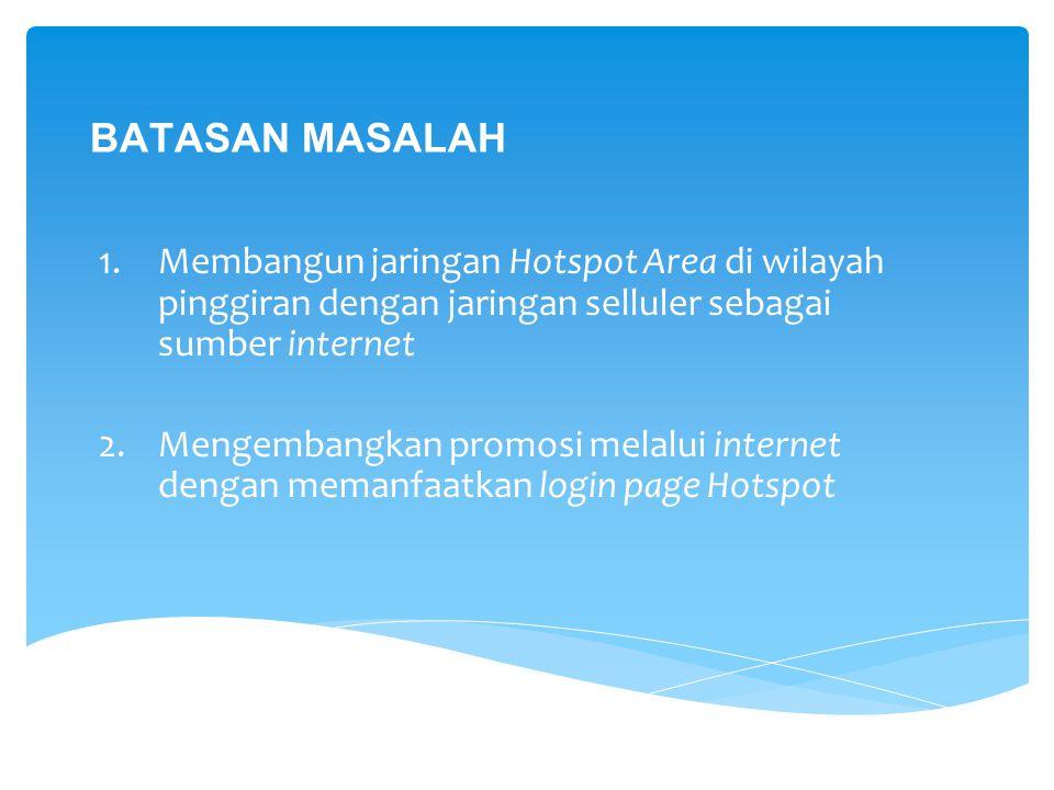 TUJUAN Membangun jaringan Hotspot Area menggunakan jaringan seluler sebagai sumber internet dan memanfaatkan halaman login Hotspot sebagai media promosi untuk membantu perkembangan usaha di wilayah pinggiran