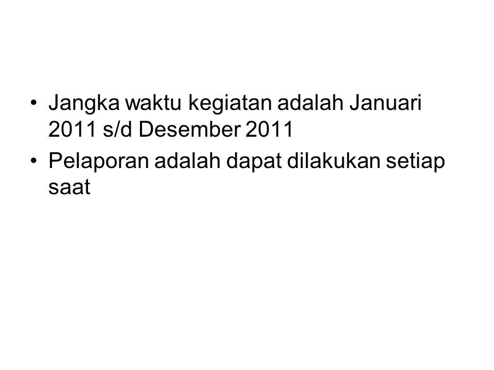 Jangka waktu kegiatan adalah Januari 2011 s/d Desember 2011 Pelaporan adalah dapat dilakukan setiap saat
