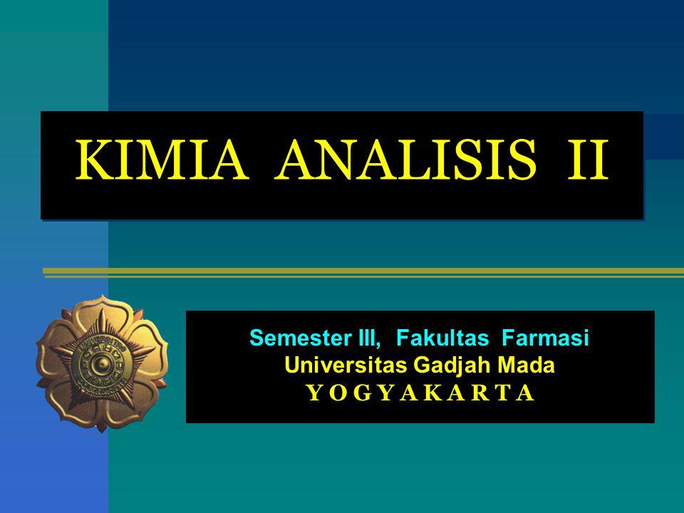 KIMIA ANALISIS II Semester III, Fakultas Farmasi Universitas Gadjah Mada Y O G Y A K A R T A