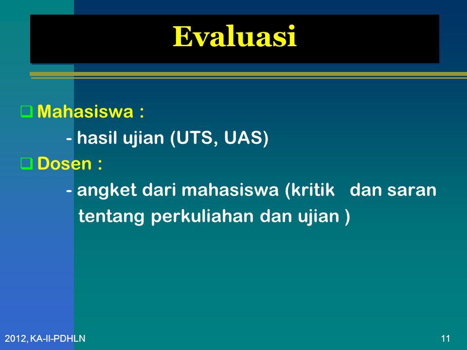 2012, KA-II-PDHLN Evaluasi  Mahasiswa : - hasil ujian (UTS, UAS)  Dosen : - angket dari mahasiswa (kritik dan saran tentang perkuliahan dan ujian ) 11