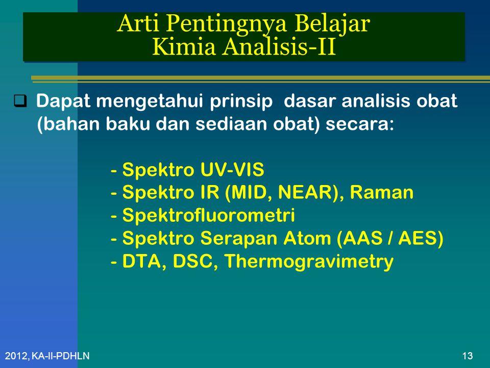 2012, KA-II-PDHLN Arti Pentingnya Belajar Kimia Analisis-II  Dapat mengetahui prinsip dasar analisis obat (bahan baku dan sediaan obat) secara: - Spektro UV-VIS - Spektro IR (MID, NEAR), Raman - Spektrofluorometri - Spektro Serapan Atom (AAS / AES) - DTA, DSC, Thermogravimetry 13
