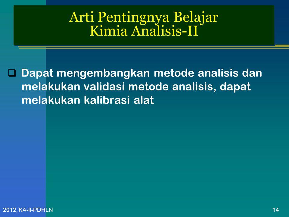 2012, KA-II-PDHLN Arti Pentingnya Belajar Kimia Analisis-II  Dapat mengembangkan metode analisis dan melakukan validasi metode analisis, dapat melakukan kalibrasi alat 14