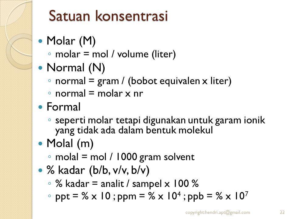 Satuan konsentrasi Molar (M) ◦ molar = mol / volume (liter) Normal (N) ◦ normal = gram / (bobot equivalen x liter) ◦ normal = molar x nr Formal ◦ seperti molar tetapi digunakan untuk garam ionik yang tidak ada dalam bentuk molekul Molal (m) ◦ molal = mol / 1000 gram solvent % kadar (b/b, v/v, b/v) ◦ % kadar = analit / sampel x 100 % ◦ ppt = % x 10 ; ppm = % x 10 4 ; ppb = % x 10 7 copyright:hendri.apt@gmail.com22