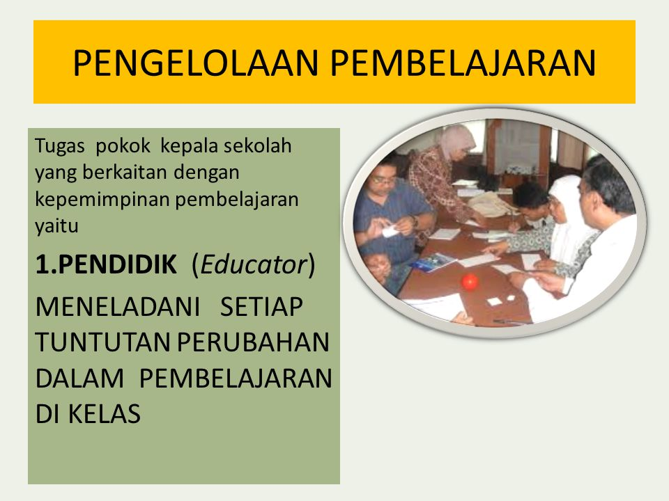 PENGELOLAAN PEMBELAJARAN Tugas pokok kepala sekolah yang berkaitan dengan kepemimpinan pembelajaran yaitu 1.PENDIDIK (Educator) MENELADANI SETIAP TUNTUTAN PERUBAHAN DALAM PEMBELAJARAN DI KELAS
