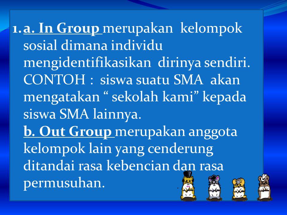 1.a.In Group merupakan kelompok sosial dimana individu mengidentifikasikan dirinya sendiri.