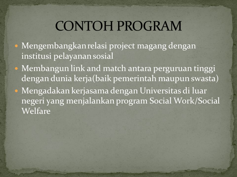 Mengembangkan relasi project magang dengan institusi pelayanan sosial Membangun link and match antara perguruan tinggi dengan dunia kerja(baik pemerintah maupun swasta) Mengadakan kerjasama dengan Universitas di luar negeri yang menjalankan program Social Work/Social Welfare