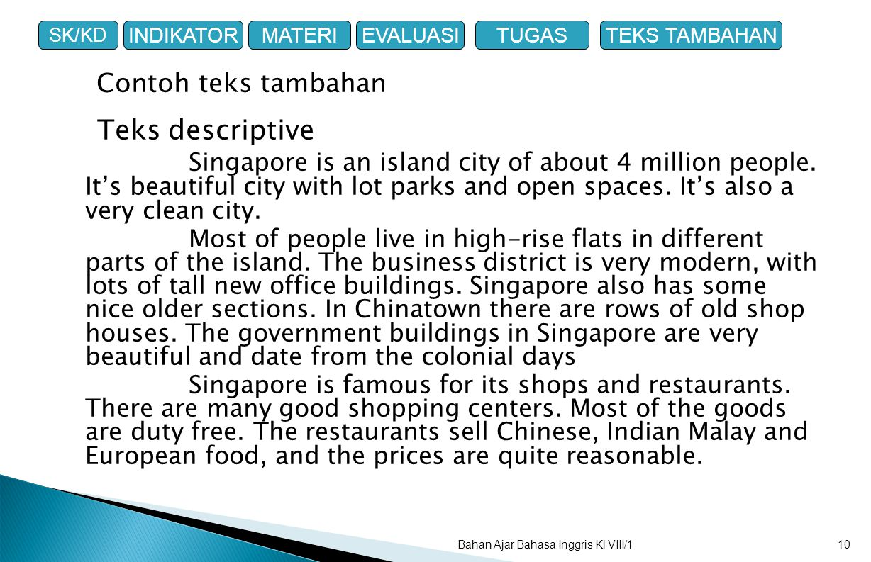 Teks descriptive Singapore is an island city of about 4 million people. It's beautiful city with lot parks and open spaces. It's also a very clean cit