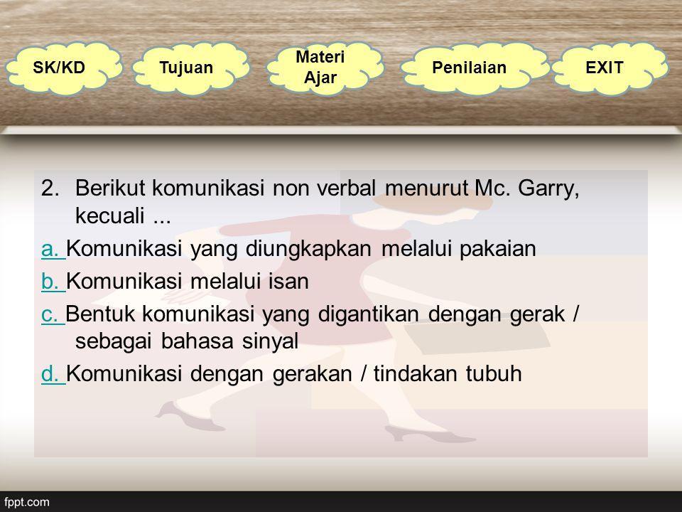 2.Berikut komunikasi non verbal menurut Mc. Garry, kecuali... a. a. Komunikasi yang diungkapkan melalui pakaian b. b. Komunikasi melalui isan c. c. Be
