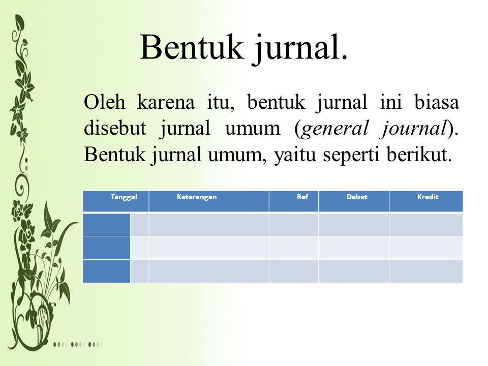 Bentuk jurnal. Oleh karena itu, bentuk jurnal ini biasa disebut jurnal umum (general journal). Bentuk jurnal umum, yaitu seperti berikut. TanggalKeter