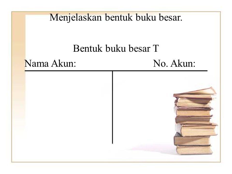 Menjelaskan bentuk buku besar. Bentuk buku besar T Nama Akun:No. Akun: