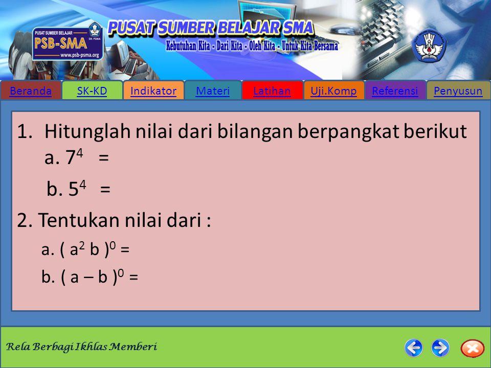 Rela Berbagi Ikhlas Memberi BerandaSK-KDIndikatorMateriLatihanUji.KompReferensiPenyusun 1.Hitunglah nilai dari bilangan berpangkat berikut a. 7 4 = b.