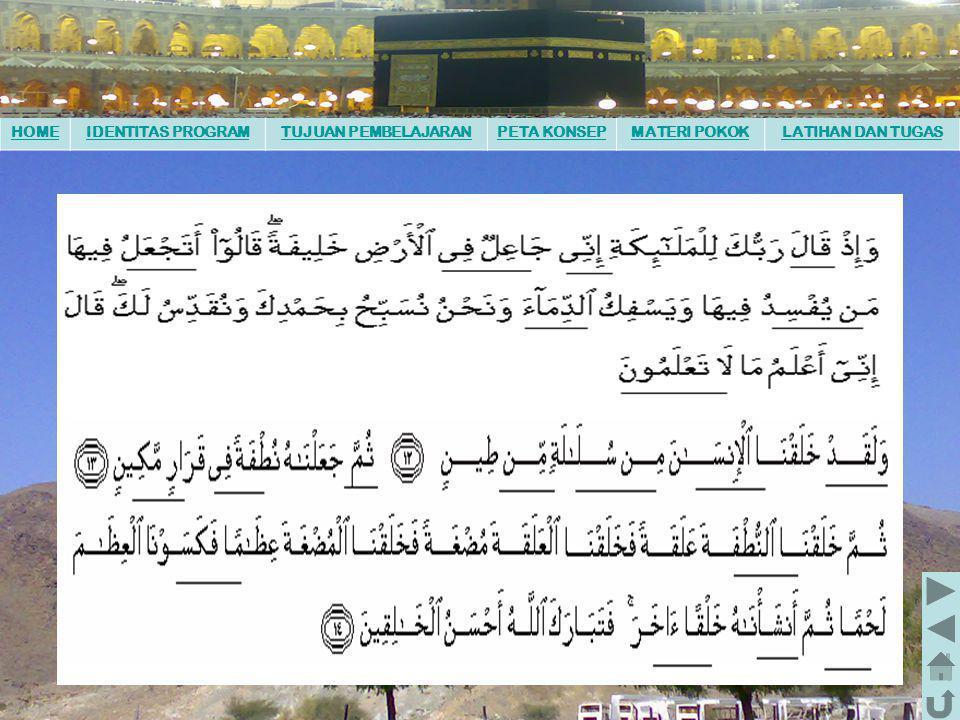 HOMEIDENTITAS PROGRAMTUJUAN PEMBELAJARANPETA KONSEPMATERI POKOKLATIHAN DAN TUGAS Setelah memahami keseluruhan materi kerjakan tugas berikut : 1.Bentuklah kelompok bersama teman satu kelompok terdiri dari 4 orang 2.Masing-masing kelompok menyediakan Al Qur'an 3.Bacalah ayat-ayat di atas secara bersama-sama kemudian bacalah sendiri-sendiri secara bergiliran pada kelompok anda.