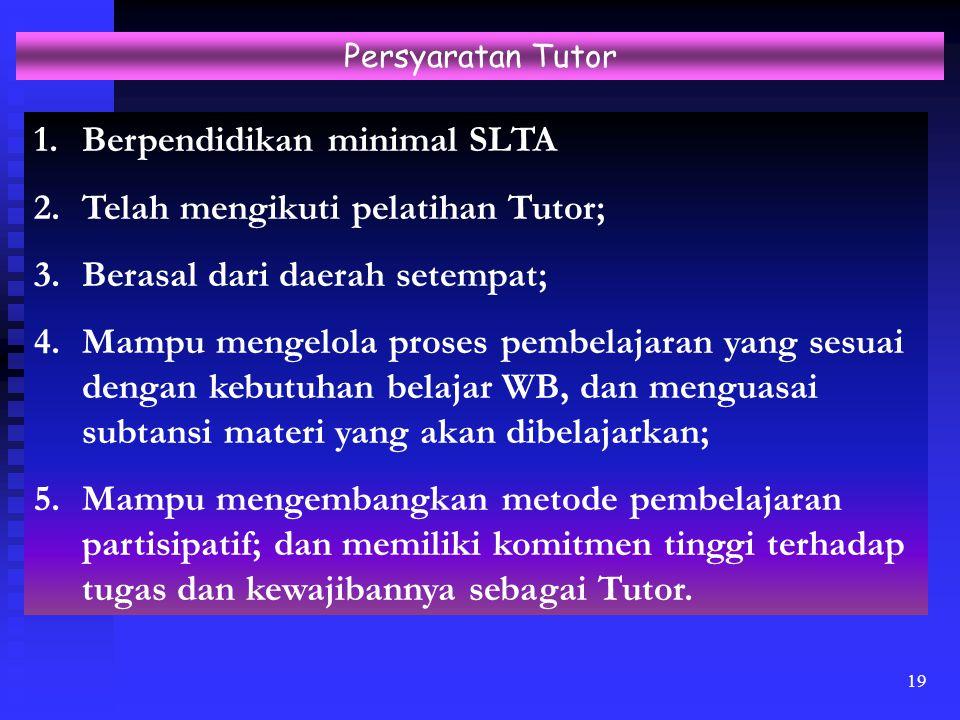 19 Persyaratan Tutor 1.Berpendidikan minimal SLTA 2.Telah mengikuti pelatihan Tutor; 3.Berasal dari daerah setempat; 4.Mampu mengelola proses pembelaj