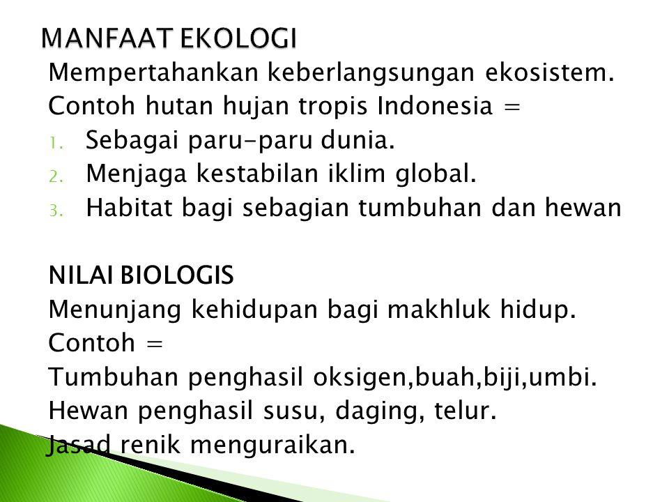 Mempertahankan keberlangsungan ekosistem. Contoh hutan hujan tropis Indonesia = 1. Sebagai paru-paru dunia. 2. Menjaga kestabilan iklim global. 3. Hab