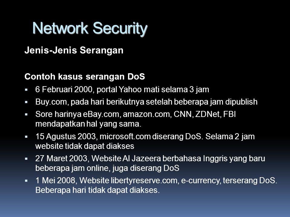 Network Security Jenis-Jenis Serangan Contoh kasus serangan DoS  6 Februari 2000, portal Yahoo mati selama 3 jam  Buy.com, pada hari berikutnya setelah beberapa jam dipublish  Sore harinya eBay.com, amazon.com, CNN, ZDNet, FBI mendapatkan hal yang sama.