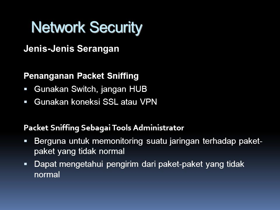 Network Security Jenis-Jenis Serangan Penanganan Packet Sniffing  Gunakan Switch, jangan HUB  Gunakan koneksi SSL atau VPN Packet Sniffing Sebagai Tools Administrator  Berguna untuk memonitoring suatu jaringan terhadap paket- paket yang tidak normal  Dapat mengetahui pengirim dari paket-paket yang tidak normal