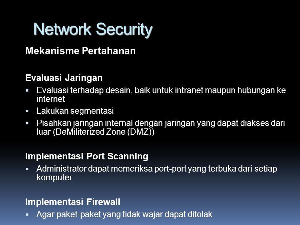Network Security Mekanisme Pertahanan Evaluasi Jaringan  Evaluasi terhadap desain, baik untuk intranet maupun hubungan ke internet  Lakukan segmentasi  Pisahkan jaringan internal dengan jaringan yang dapat diakses dari luar (DeMiliterized Zone (DMZ)) Implementasi Port Scanning  Administrator dapat memeriksa port-port yang terbuka dari setiap komputer Implementasi Firewall  Agar paket-paket yang tidak wajar dapat ditolak