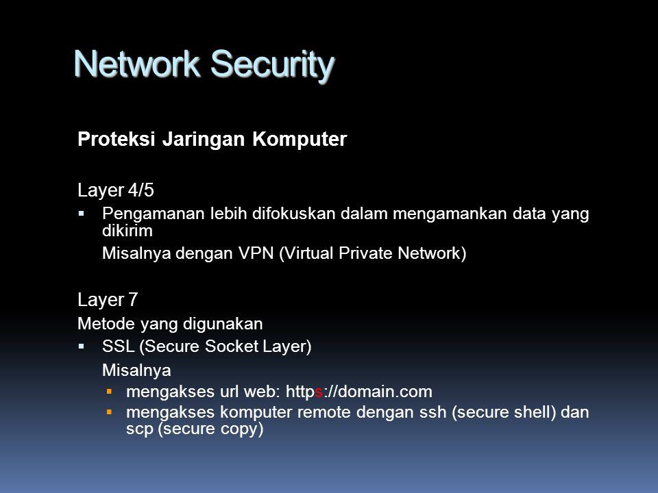 Network Security Proteksi Jaringan Komputer Layer 4/5  Pengamanan lebih difokuskan dalam mengamankan data yang dikirim Misalnya dengan VPN (Virtual Private Network) Layer 7 Metode yang digunakan  SSL (Secure Socket Layer) Misalnya  mengakses url web: https://domain.com  mengakses komputer remote dengan ssh (secure shell) dan scp (secure copy)