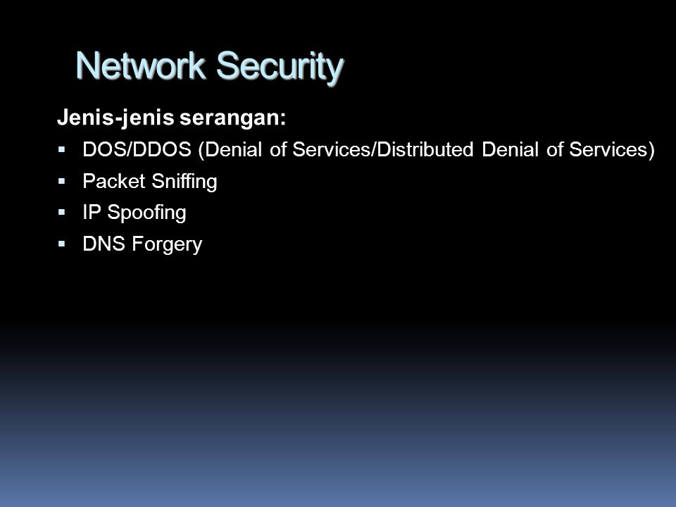 Network Security Jenis-jenis serangan:  DOS/DDOS (Denial of Services/Distributed Denial of Services)  Packet Sniffing  IP Spoofing  DNS Forgery