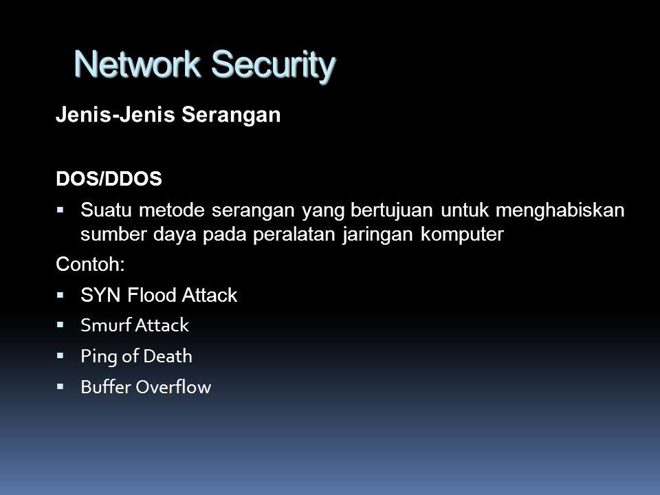 Network Security Jenis-Jenis Serangan DOS/DDOS  Suatu metode serangan yang bertujuan untuk menghabiskan sumber daya pada peralatan jaringan komputer Contoh:  SYN Flood Attack  Smurf Attack  Ping of Death  Buffer Overflow