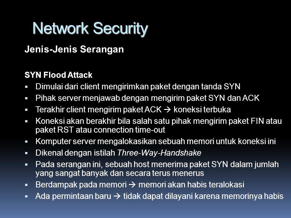 Network Security Jenis-Jenis Serangan SYN Flood Attack  Dimulai dari client mengirimkan paket dengan tanda SYN  Pihak server menjawab dengan mengirim paket SYN dan ACK  Terakhir client mengirim paket ACK  koneksi terbuka  Koneksi akan berakhir bila salah satu pihak mengirim paket FIN atau paket RST atau connection time-out  Komputer server mengalokasikan sebuah memori untuk koneksi ini  Dikenal dengan istilah Three-Way-Handshake  Pada serangan ini, sebuah host menerima paket SYN dalam jumlah yang sangat banyak dan secara terus menerus  Berdampak pada memori  memori akan habis teralokasi  Ada permintaan baru  tidak dapat dilayani karena memorinya habis