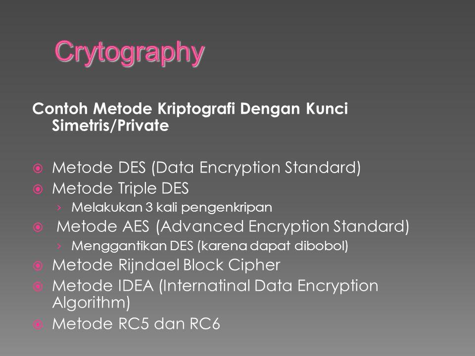 Contoh Metode Kriptografi Dengan Kunci Simetris/Private  Metode DES (Data Encryption Standard)  Metode Triple DES › Melakukan 3 kali pengenkripan  Metode AES (Advanced Encryption Standard) › Menggantikan DES (karena dapat dibobol)  Metode Rijndael Block Cipher  Metode IDEA (Internatinal Data Encryption Algorithm)  Metode RC5 dan RC6