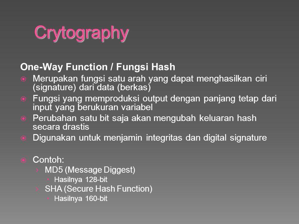 One-Way Function / Fungsi Hash  Merupakan fungsi satu arah yang dapat menghasilkan ciri (signature) dari data (berkas)  Fungsi yang memproduksi output dengan panjang tetap dari input yang berukuran variabel  Perubahan satu bit saja akan mengubah keluaran hash secara drastis  Digunakan untuk menjamin integritas dan digital signature  Contoh: › MD5 (Message Diggest)  Hasilnya 128-bit › SHA (Secure Hash Function)  Hasilnya 160-bit
