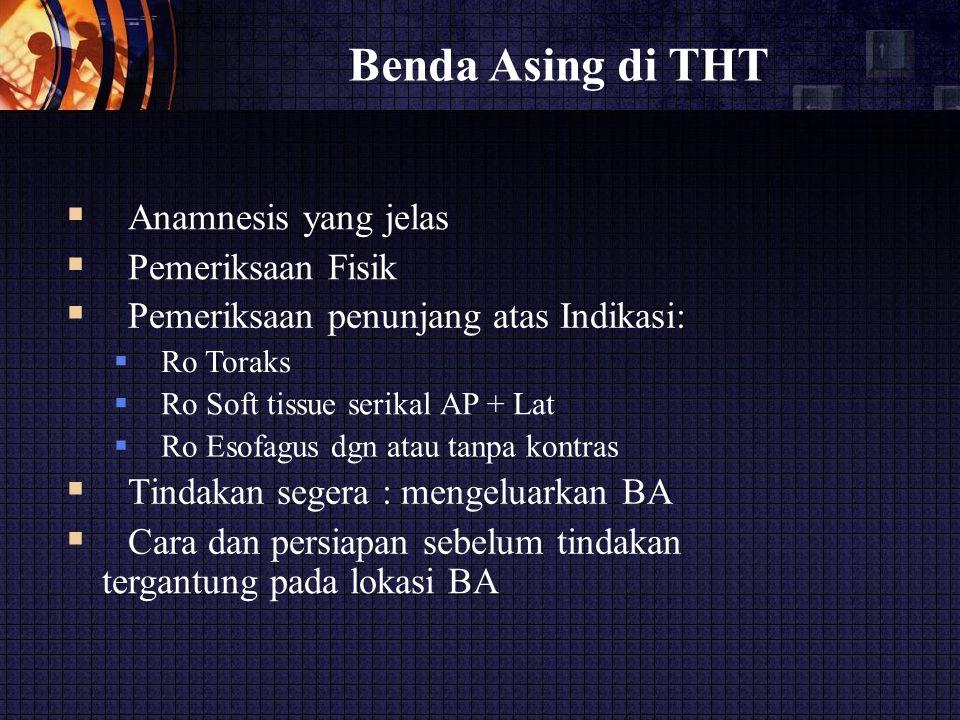 Benda Asing di THT  Anamnesis yang jelas  Pemeriksaan Fisik  Pemeriksaan penunjang atas Indikasi:  Ro Toraks  Ro Soft tissue serikal AP + La