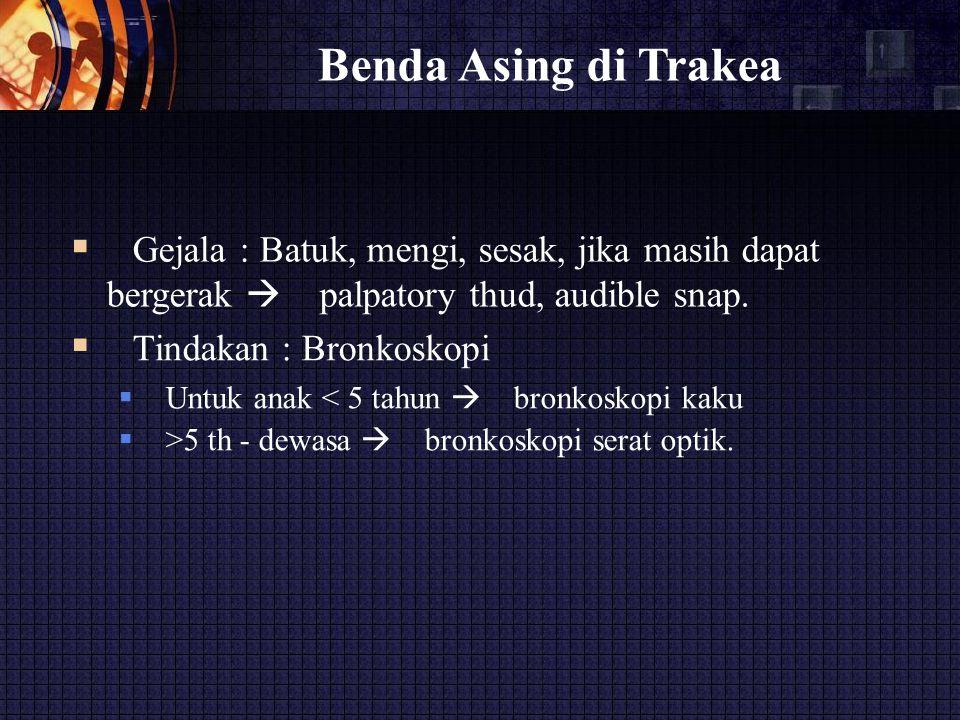 Benda Asing di Trakea  Gejala : Batuk, mengi, sesak, jika masih dapat bergerak  palpatory thud, audible snap.  Tindakan : Bronkoskopi  Untuk a