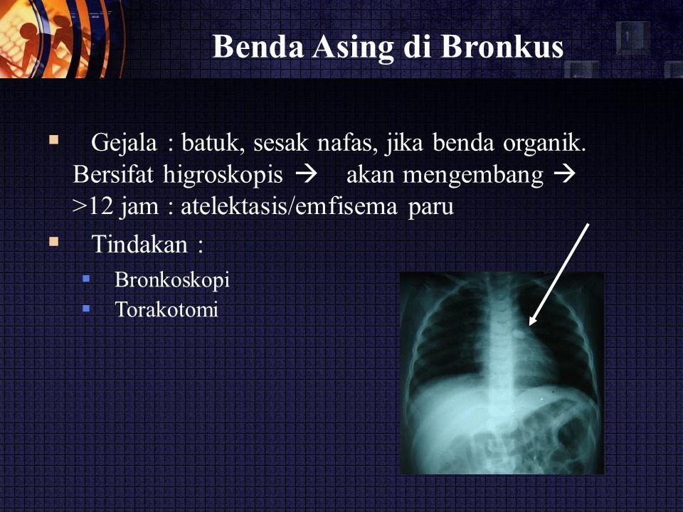 Benda Asing di Bronkus  Gejala : batuk, sesak nafas, jika benda organik. Bersifat higroskopis  akan mengembang  >12 jam : atelektasis/emfisema pa