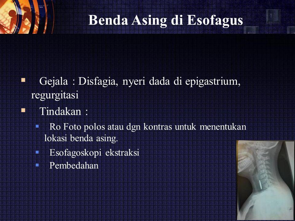 Benda Asing di Esofagus  Gejala : Disfagia, nyeri dada di epigastrium, regurgitasi  Tindakan :  Ro Foto polos atau dgn kontras untuk menentukan lokasi benda asing.