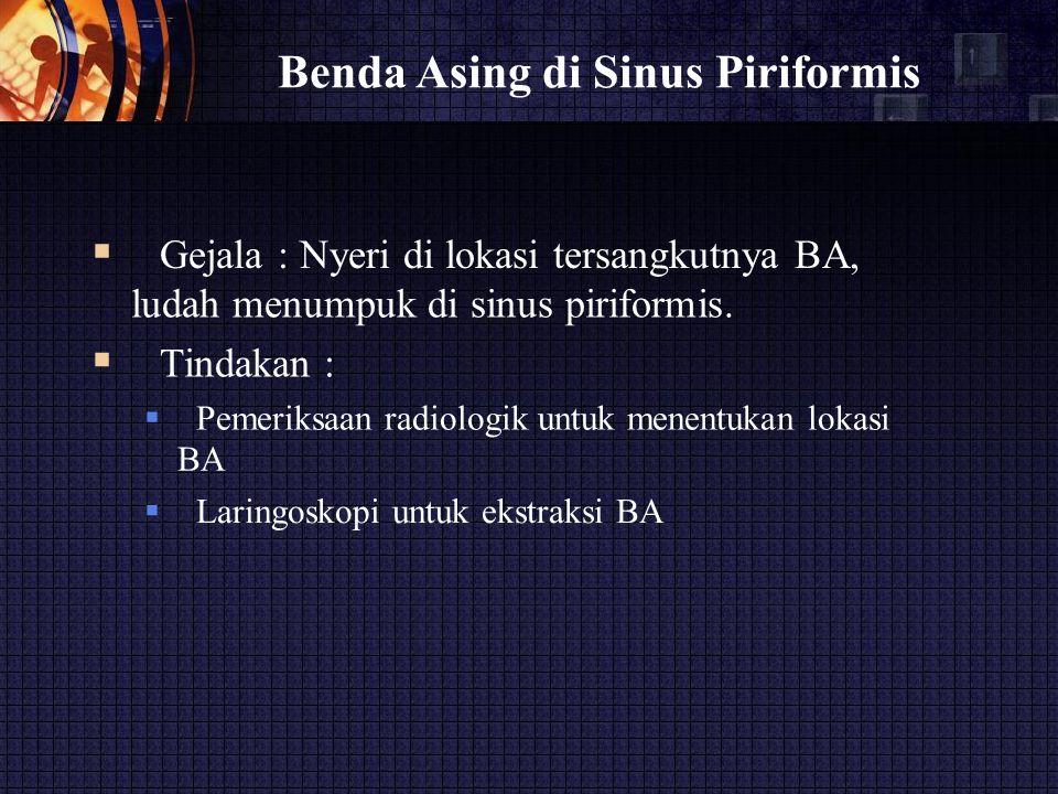 Benda Asing di Sinus Piriformis  Gejala : Nyeri di lokasi tersangkutnya BA, ludah menumpuk di sinus piriformis.