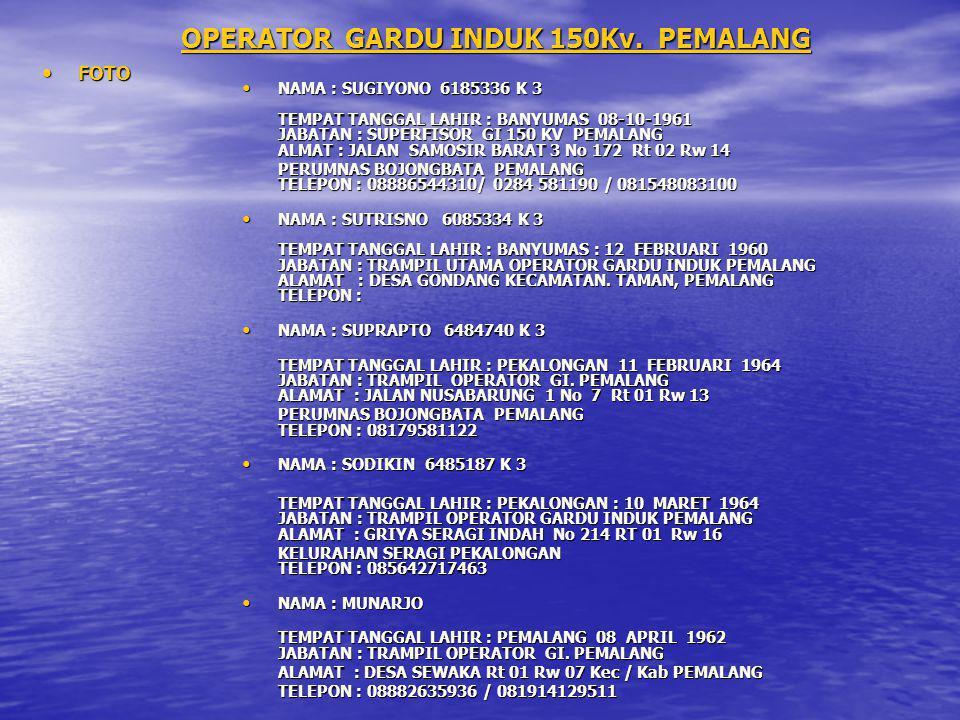 OPERATOR GARDU INDUK 150Kv. PEMALANG FOTO FOTO NAMA : SUGIYONO 6185336 K 3 TEMPAT TANGGAL LAHIR : BANYUMAS 08-10-1961 JABATAN : SUPERFISOR GI 150 KV P