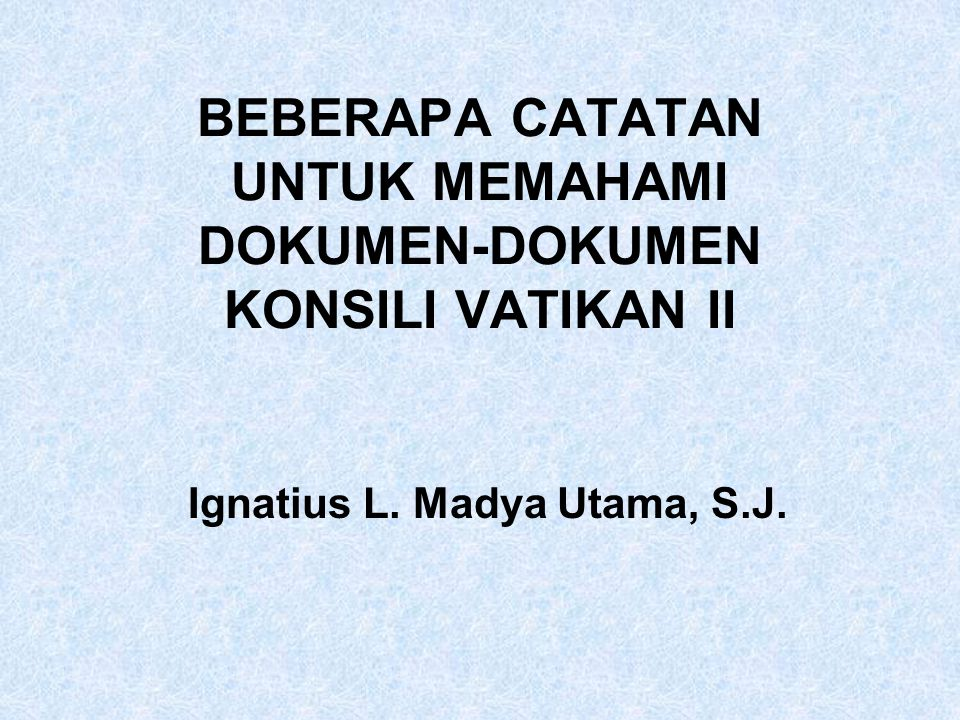 BEBERAPA CATATAN UNTUK MEMAHAMI DOKUMEN-DOKUMEN KONSILI VATIKAN II Ignatius L. Madya Utama, S.J.