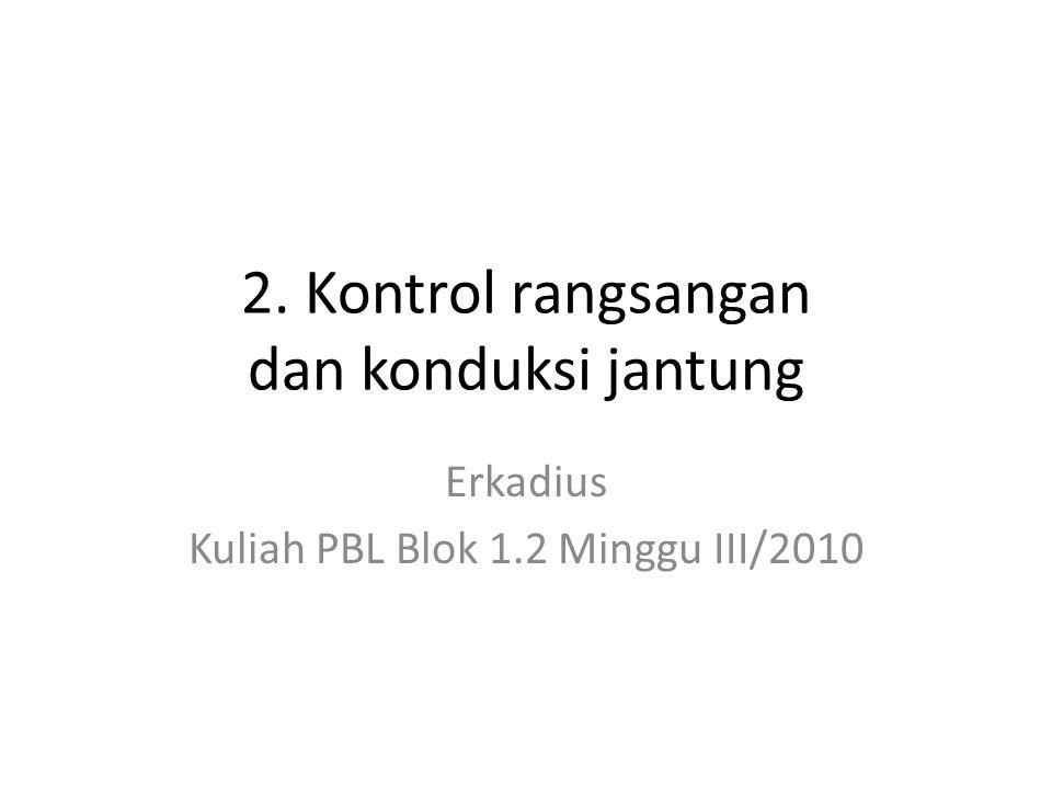 2. Kontrol rangsangan dan konduksi jantung Erkadius Kuliah PBL Blok 1.2 Minggu III/2010