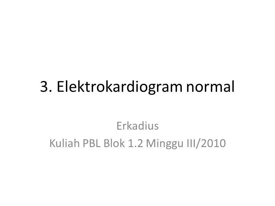 3. Elektrokardiogram normal Erkadius Kuliah PBL Blok 1.2 Minggu III/2010