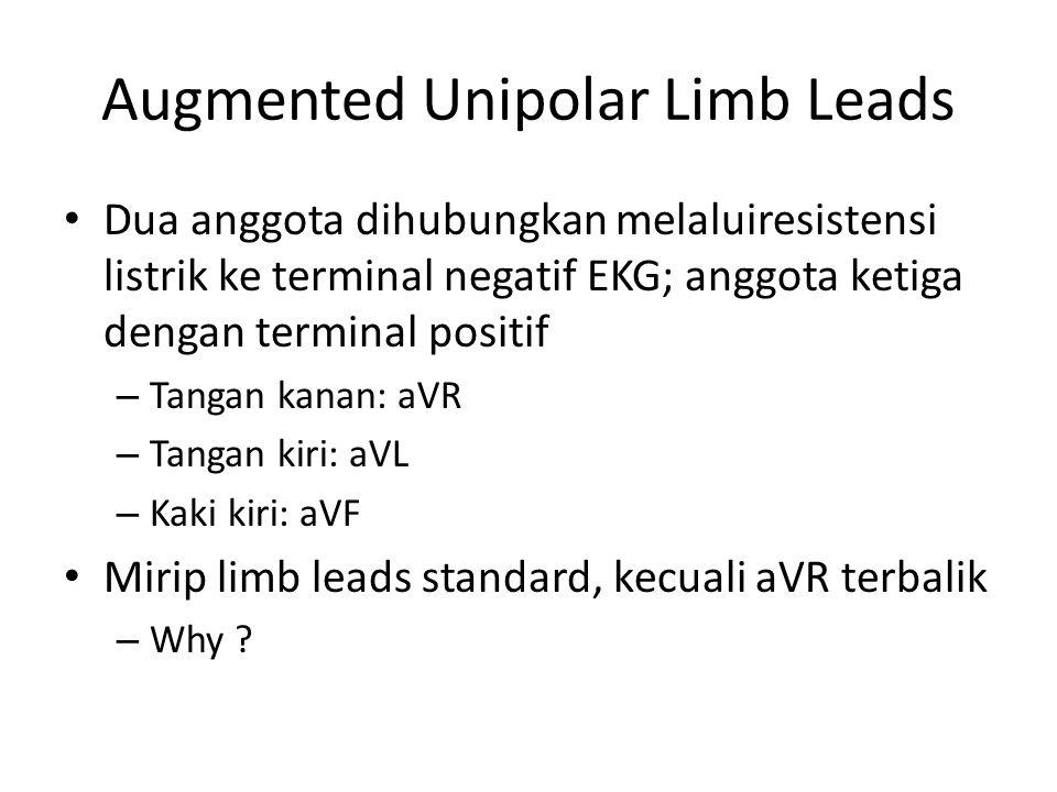 Augmented Unipolar Limb Leads Dua anggota dihubungkan melaluiresistensi listrik ke terminal negatif EKG; anggota ketiga dengan terminal positif – Tangan kanan: aVR – Tangan kiri: aVL – Kaki kiri: aVF Mirip limb leads standard, kecuali aVR terbalik – Why ?