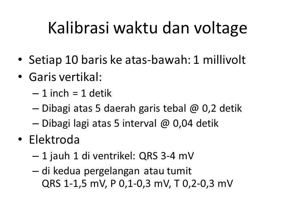 Kalibrasi waktu dan voltage Setiap 10 baris ke atas-bawah: 1 millivolt Garis vertikal: – 1 inch = 1 detik – Dibagi atas 5 daerah garis tebal @ 0,2 detik – Dibagi lagi atas 5 interval @ 0,04 detik Elektroda – 1 jauh 1 di ventrikel: QRS 3-4 mV – di kedua pergelangan atau tumit QRS 1-1,5 mV, P 0,1-0,3 mV, T 0,2-0,3 mV