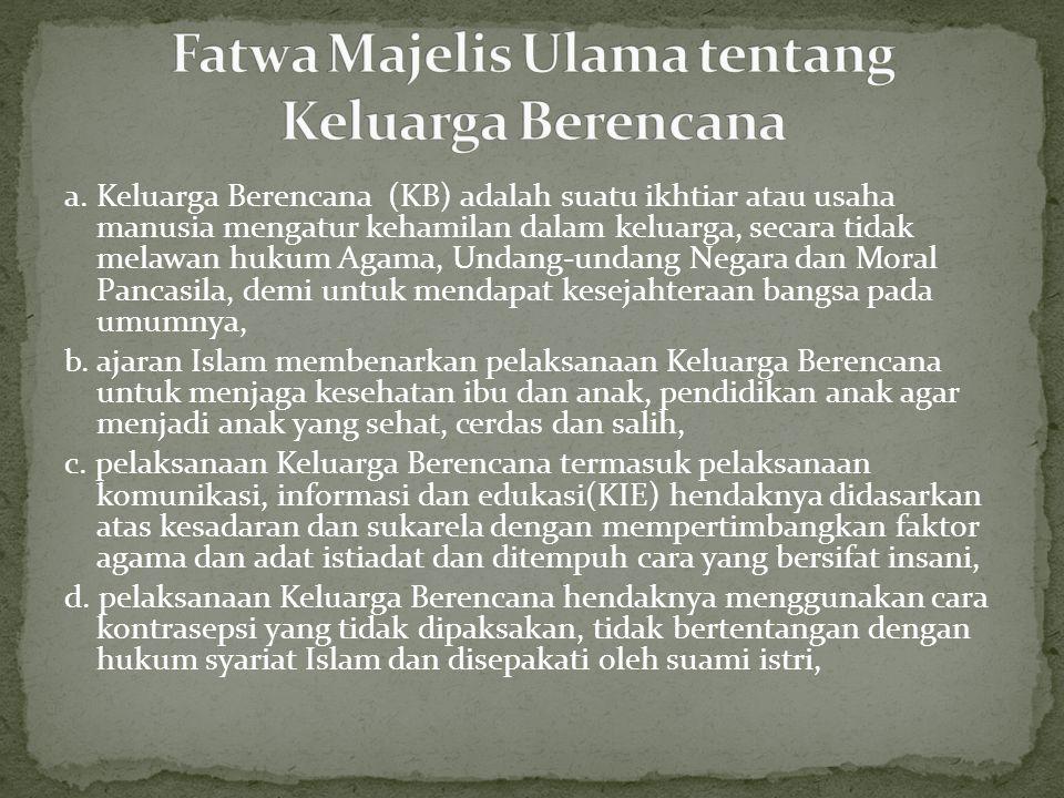 a. Keluarga Berencana (KB) adalah suatu ikhtiar atau usaha manusia mengatur kehamilan dalam keluarga, secara tidak melawan hukum Agama, Undang-undang