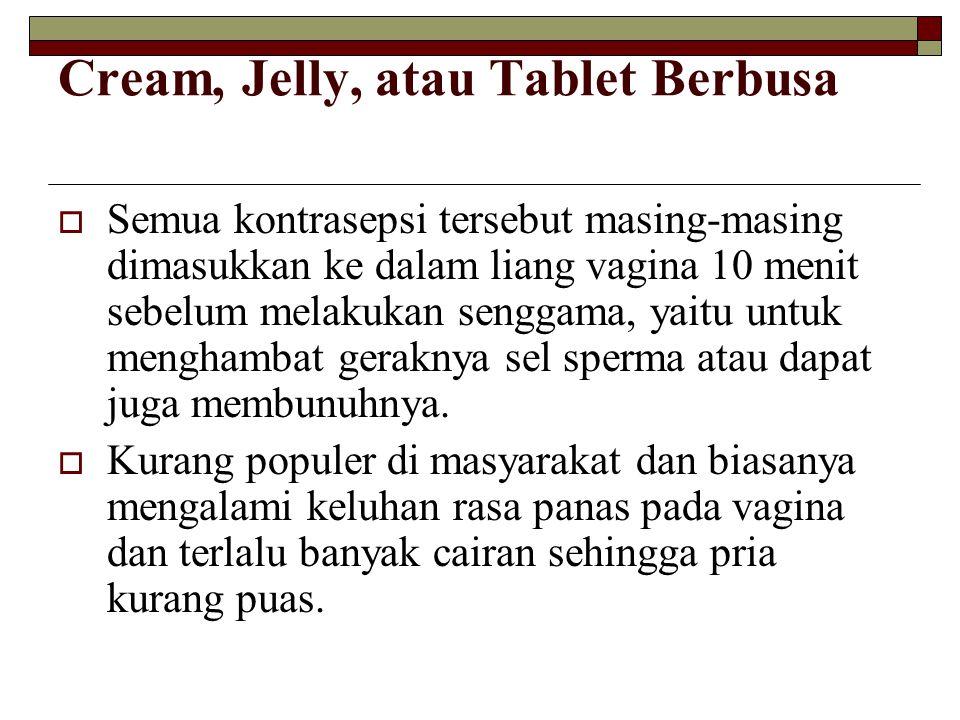 Cream, Jelly, atau Tablet Berbusa  Semua kontrasepsi tersebut masing-masing dimasukkan ke dalam liang vagina 10 menit sebelum melakukan senggama, yai