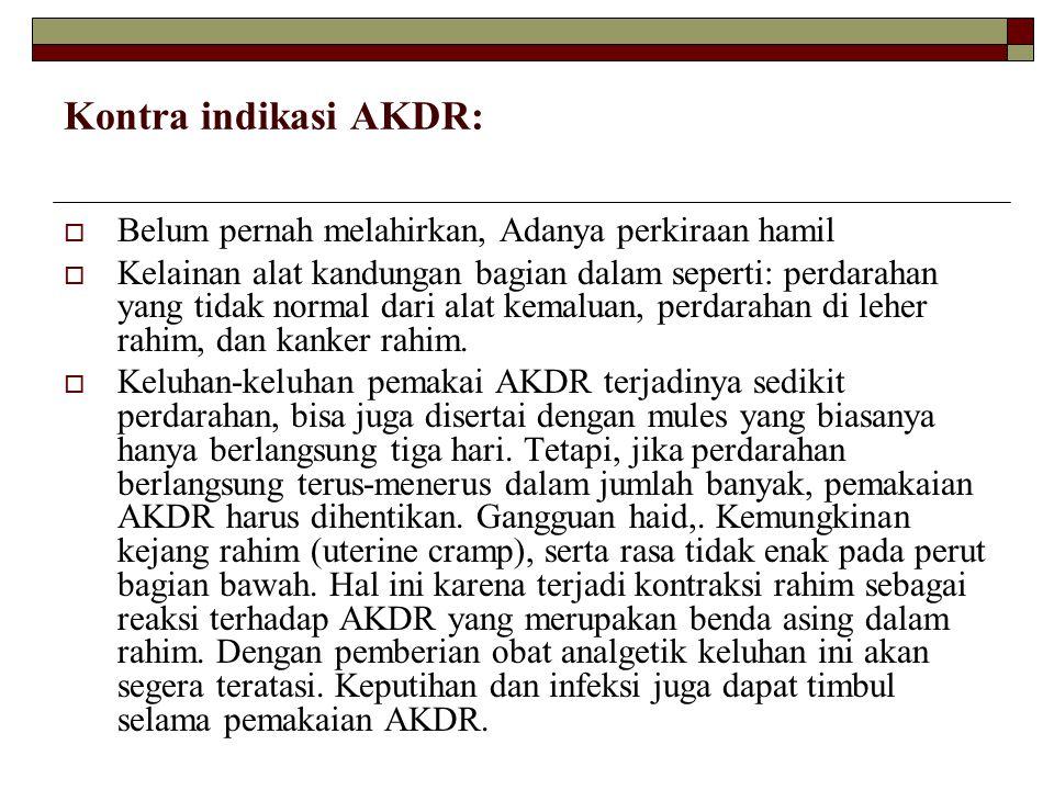 Kontra indikasi AKDR:  Belum pernah melahirkan, Adanya perkiraan hamil  Kelainan alat kandungan bagian dalam seperti: perdarahan yang tidak normal d