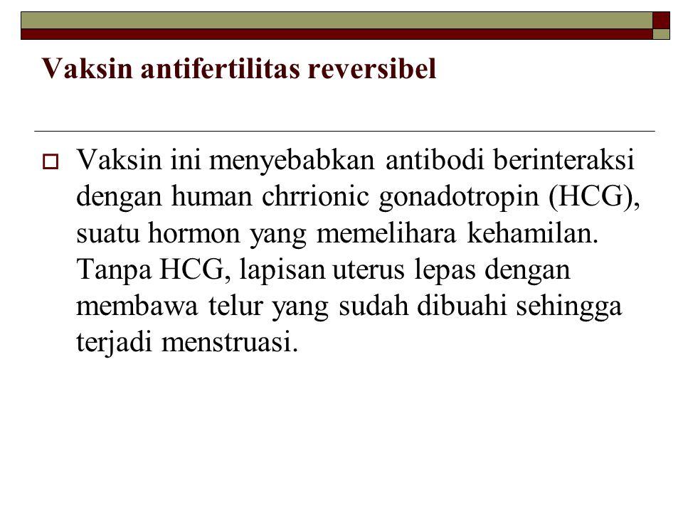 Vaksin antifertilitas reversibel  Vaksin ini menyebabkan antibodi berinteraksi dengan human chrrionic gonadotropin (HCG), suatu hormon yang memelihar