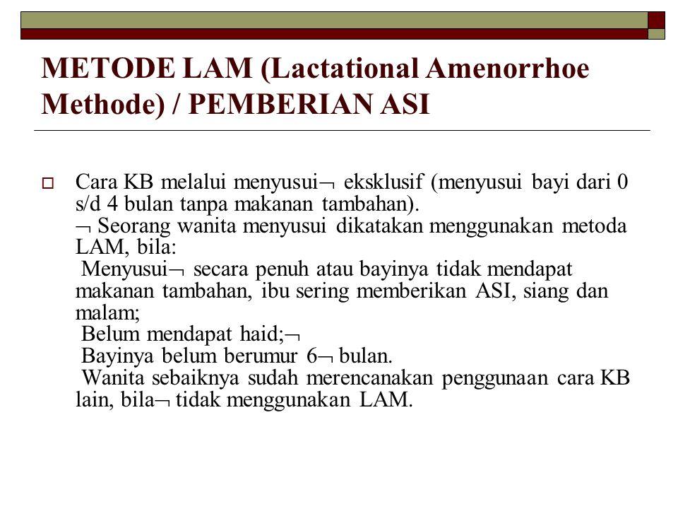 METODE LAM (Lactational Amenorrhoe Methode) / PEMBERIAN ASI  Cara KB melalui menyusui  eksklusif (menyusui bayi dari 0 s/d 4 bulan tanpa makanan tam