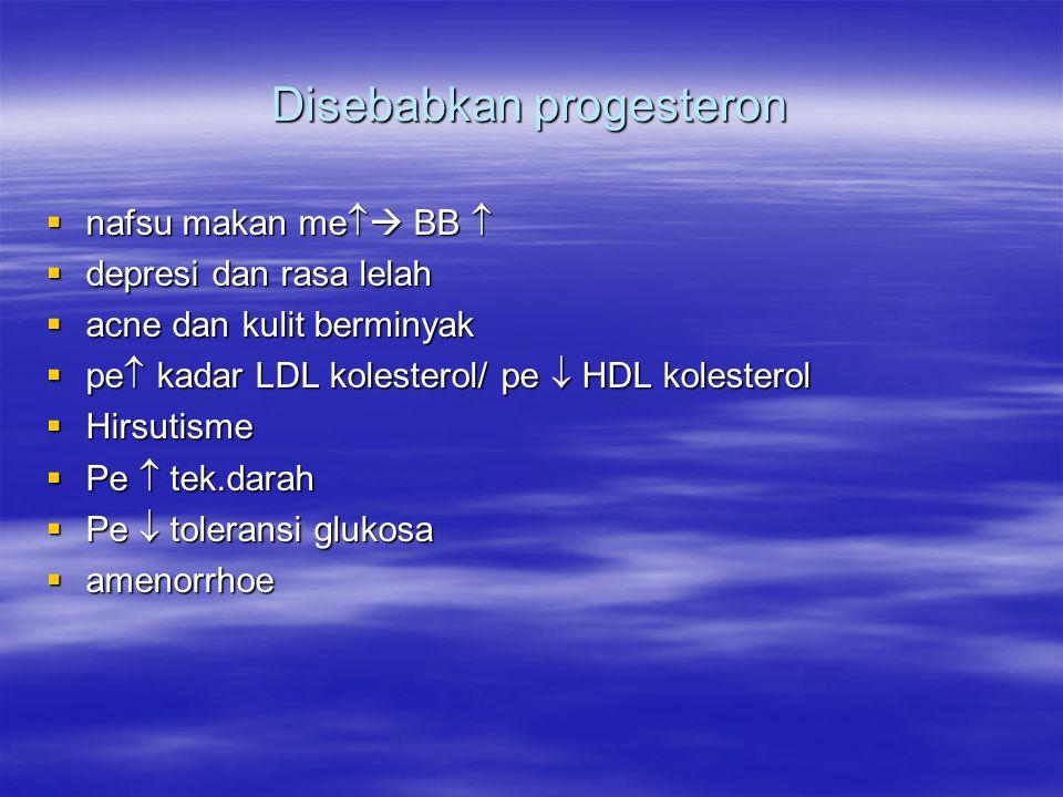 Disebabkan progesteron  nafsu makan me   BB   depresi dan rasa lelah  acne dan kulit berminyak  pe  kadar LDL kolesterol/ pe  HDL kolesterol