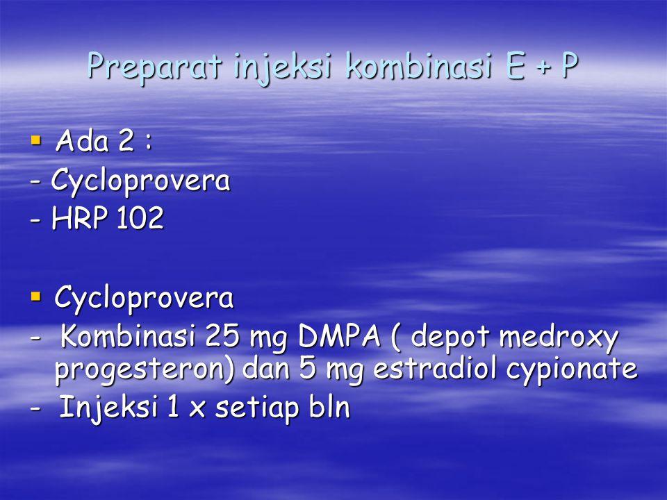 Preparat injeksi kombinasi E + P  Ada 2 : - Cycloprovera - HRP 102  Cycloprovera - Kombinasi 25 mg DMPA ( depot medroxy progesteron) dan 5 mg estrad