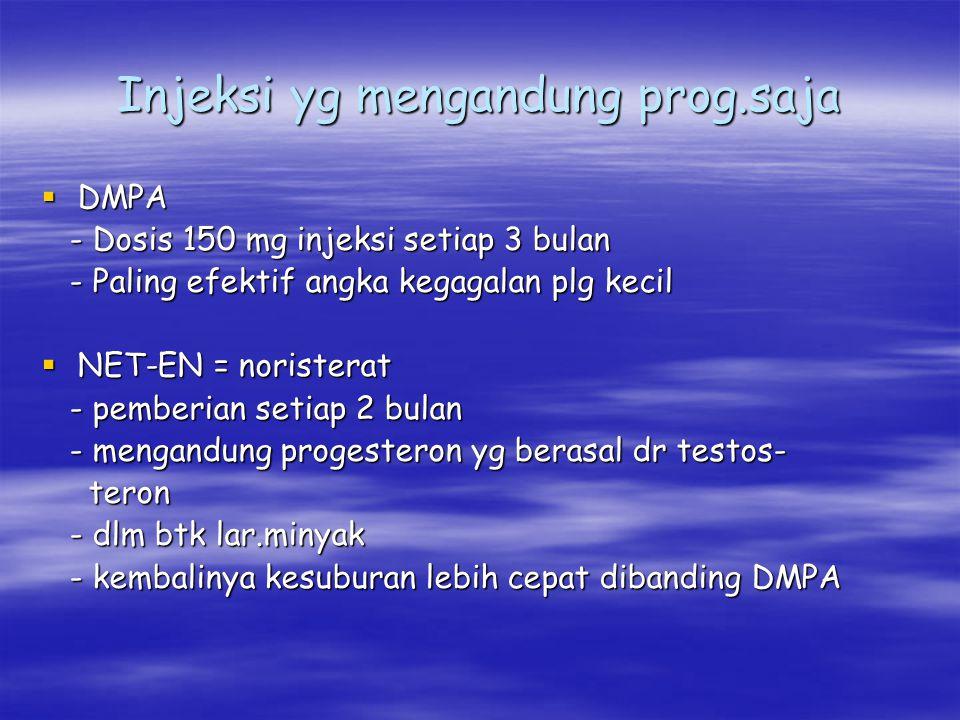 Injeksi yg mengandung prog.saja  DMPA - Dosis 150 mg injeksi setiap 3 bulan - Dosis 150 mg injeksi setiap 3 bulan - Paling efektif angka kegagalan pl
