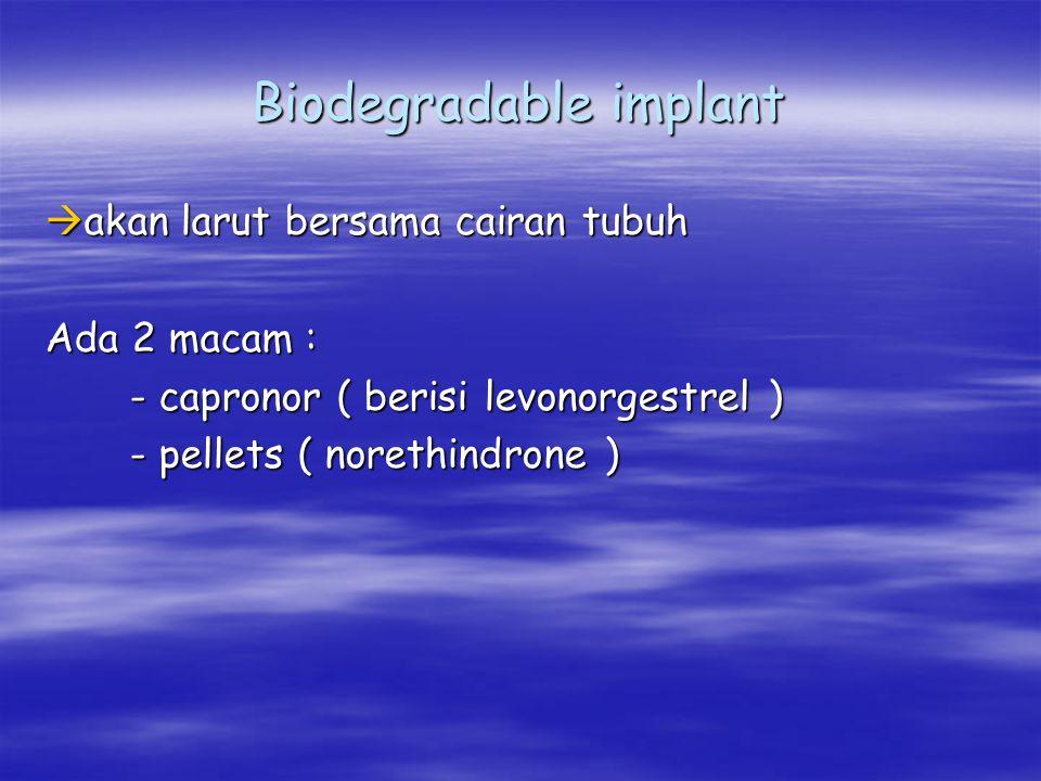 Biodegradable implant  akan larut bersama cairan tubuh Ada 2 macam : - capronor ( berisi levonorgestrel ) - capronor ( berisi levonorgestrel ) - pell
