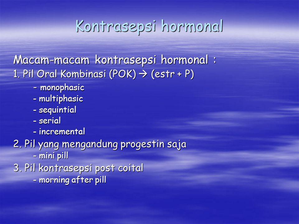 Kontrasepsi hormonal Macam-macam kontrasepsi hormonal : 1. Pil Oral Kombinasi (POK)  (estr + P) - monophasic - multiphasic - sequintial - serial - in
