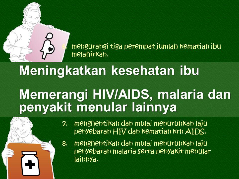 Meningkatkan kesehatan ibu Memerangi HIV/AIDS, malaria dan penyakit menular lainnya 6.mengurangi tiga perempat jumlah kematian ibu melahirkan.